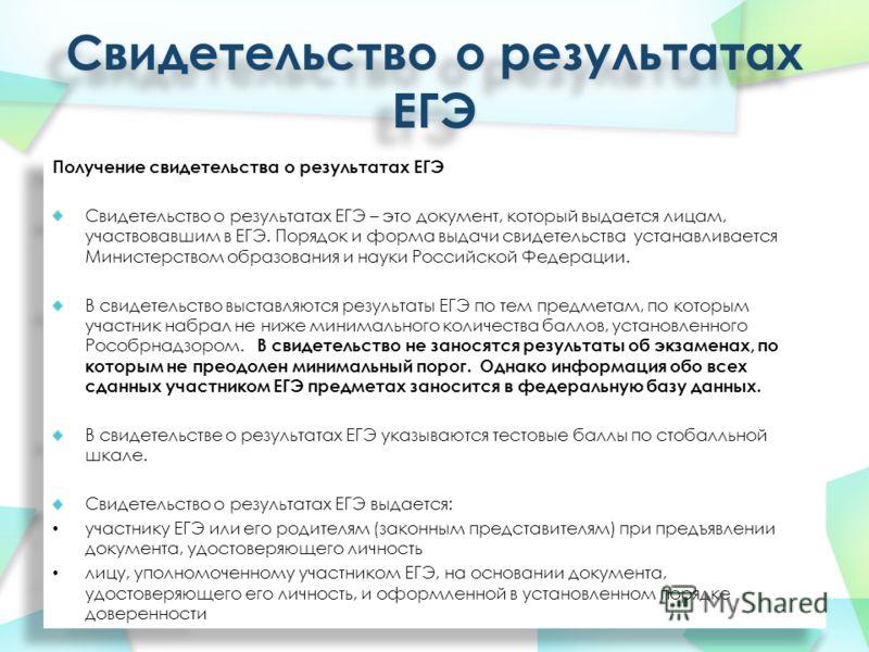 Получение свидетельства о результатах ЕГЭ Свидетельство о результатах ЕГЭ – это документ, который выдается лицам, участвовавшим в ЕГЭ. Порядок и форма выдачи свидетельства устанавливается Министерством образования и науки Российской Федерации. В свид
