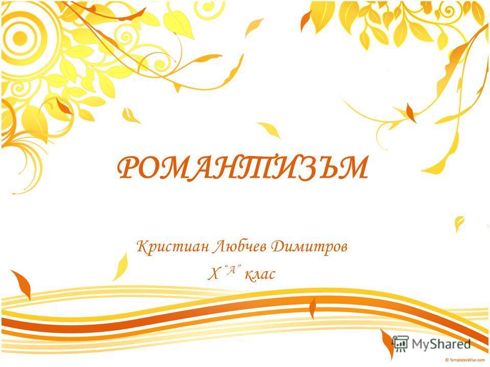 РОМАНТИЗЪМ Кристиан Любчев Димитров Х А клас