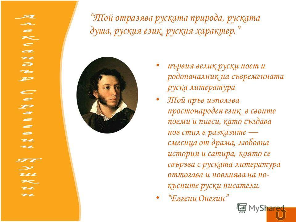 първия велик руски поет и родоначалник на съвременната руска литература Той пръв използва простонароден език в своите поеми и пиеси, като създава нов стил в разказите смесица от драма, любовна история и сатира, която се свързва с руската литература о