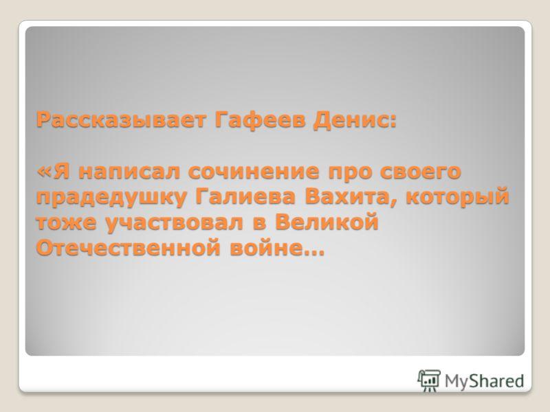 Рассказывает Гафеев Денис: «Я написал сочинение про своего прадедушку Галиева Вахита, который тоже участвовал в Великой Отечественной войне…