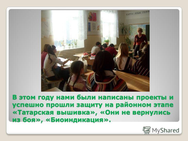 В этом году нами были написаны проекты и успешно прошли защиту на районном этапе «Татарская вышивка», «Они не вернулись из боя», «Биоиндикация».