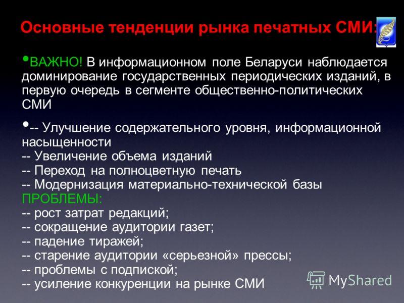 Основные тенденции рынка печатных СМИ: ВАЖНО! В информационном поле Беларуси наблюдается доминирование государственных периодических изданий, в первую очередь в сегменте общественно-политических СМИ -- Улучшение содержательного уровня, информационной