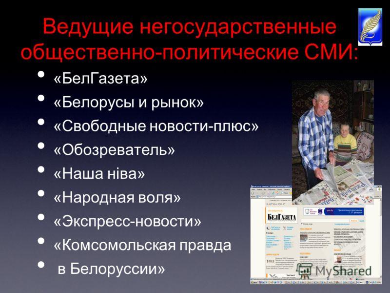 Ведущие негосударственные общественно-политические СМИ: «БелГазета» «Белорусы и рынок» «Свободные новости-плюс» «Обозреватель» «Наша нiва» «Народная воля» «Экспресс-новости» «Комсомольская правда в Белоруссии»