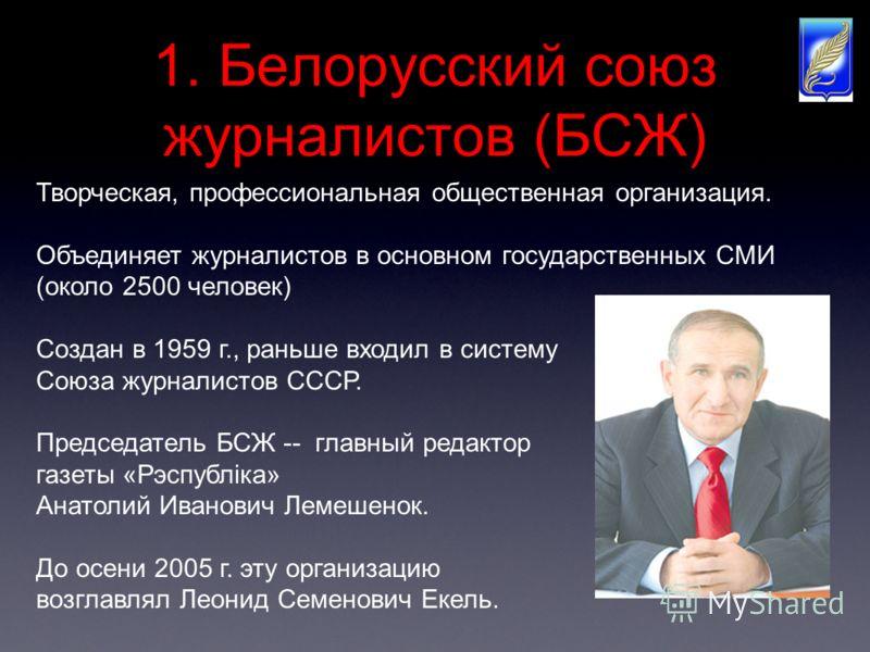 1. Белорусский союз журналистов (БСЖ) Творческая, профессиональная общественная организация. Объединяет журналистов в основном государственных СМИ (около 2500 человек) Создан в 1959 г., раньше входил в систему Союза журналистов СССР. Председатель БСЖ