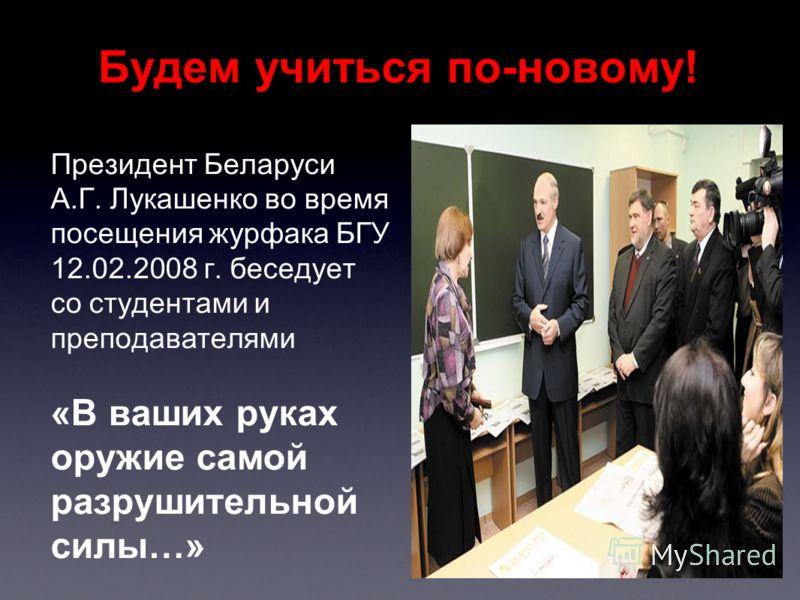 Будем учиться по-новому! Президент Беларуси А.Г. Лукашенко во время посещения журфака БГУ 12.02.2008 г. беседует со студентами и преподавателями «В ваших руках оружие самой разрушительной силы…»