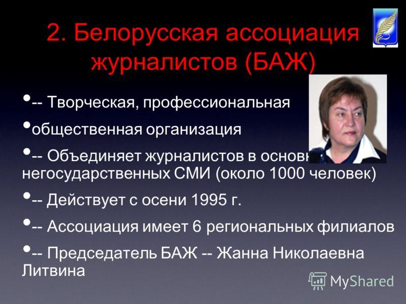 2. Белорусская ассоциация журналистов (БАЖ) -- Творческая, профессиональная общественная организация -- Объединяет журналистов в основном негосударственных СМИ (около 1000 человек) -- Действует с осени 1995 г. -- Ассоциация имеет 6 региональных филиа
