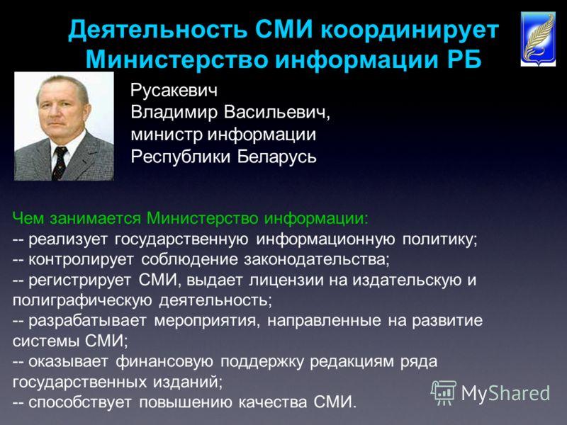 Деятельность СМИ координирует Министерство информации РБ Русакевич Владимир Васильевич, министр информации Республики Беларусь Чем занимается Министерство информации: -- реализует государственную информационную политику; -- контролирует соблюдение за