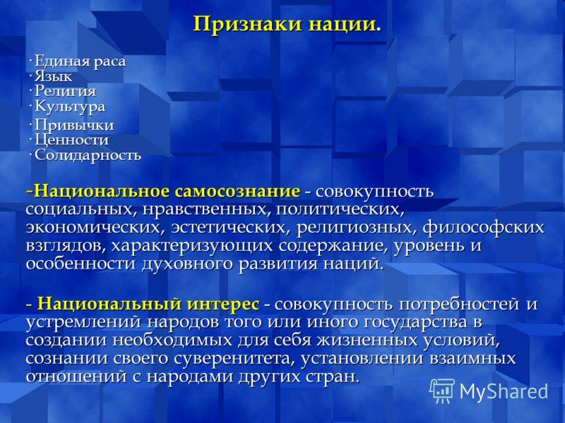 Признаки нации. · Единая раса · Язык · Религия · Культура · Привычки · Ценности · Солидарность - Национальное самосознание - совокупность социальных,