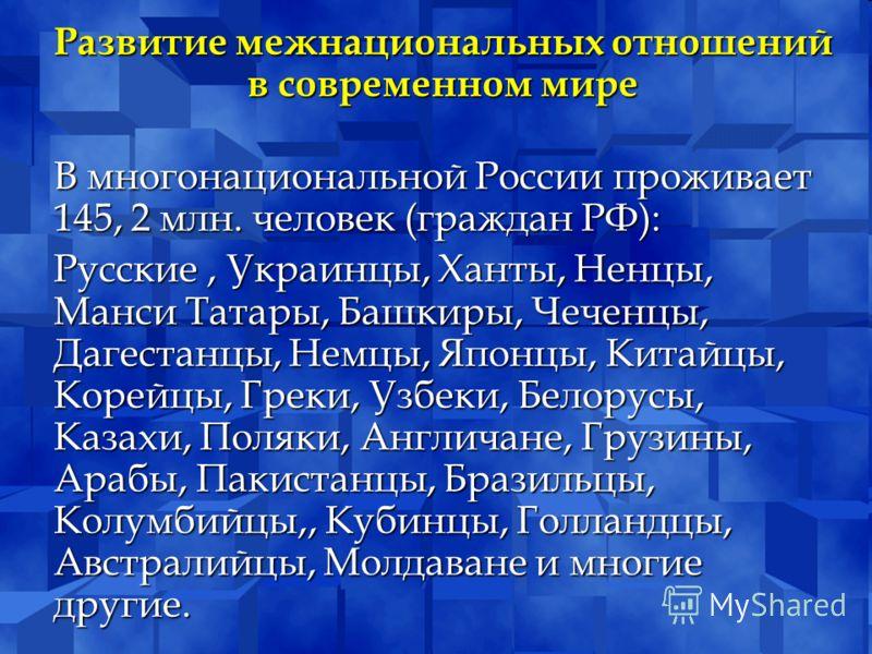Развитие межнациональных отношений в современном мире В многонациональной России проживает 145, 2 млн. человек (граждан РФ): Русские, Украинцы, Ханты,