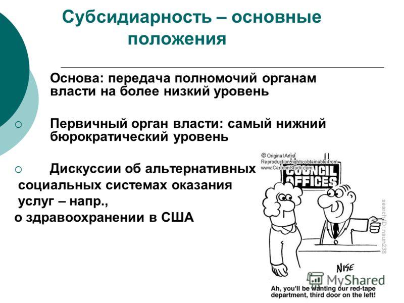 Субсидиарность – основные положения Основа: передача полномочий органам власти на более низкий уровень Первичный орган власти: самый нижний бюрократический уровень Дискуссии об альтернативных социальных системах оказания услуг – напр., о здравоохране