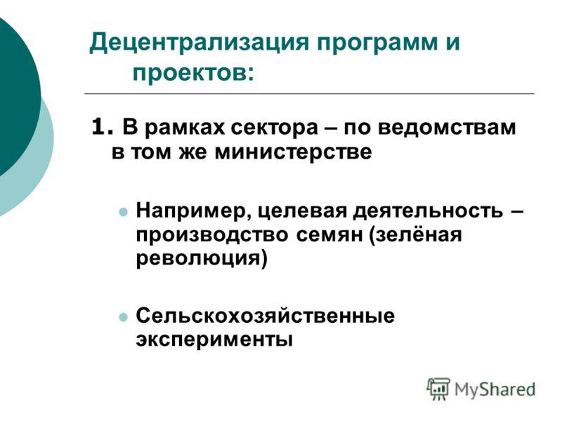 Децентрализация программ и проектов: 1. В рамках сектора – по ведомствам в том же министерстве Например, целевая деятельность – производство семян (зелёная революция) Сельскохозяйственные эксперименты