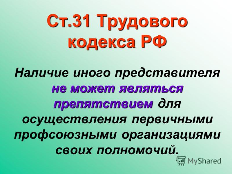 Ст.31 Трудового кодекса РФ не может являться препятствием Наличие иного представителя не может являться препятствием для осуществления первичными профсоюзными организациями своих полномочий.