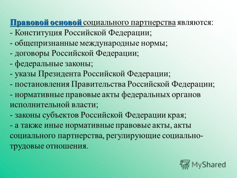 Правовой основой Правовой основой социального партнерства являются: - Конституция Российской Федерации; - общепризнанные международные нормы; - договоры Российской Федерации; - федеральные законы; - указы Президента Российской Федерации; - постановле