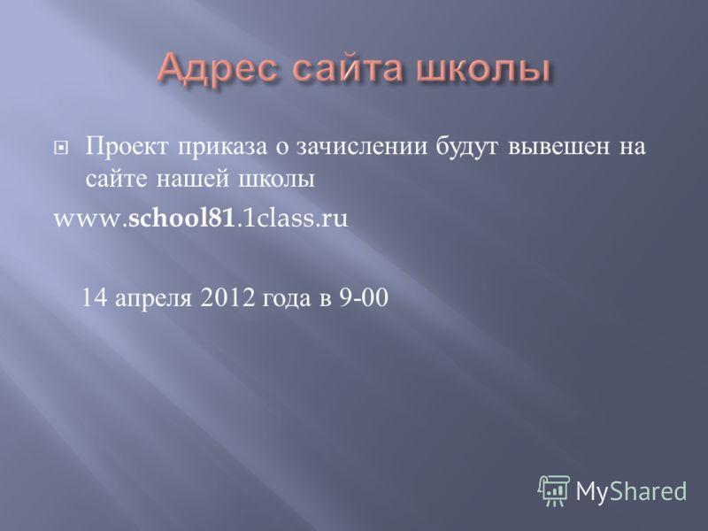 Проект приказа о зачислении будут вывешен на сайте нашей школы www. school81.1class.ru 14 апреля 2012 года в 9-00