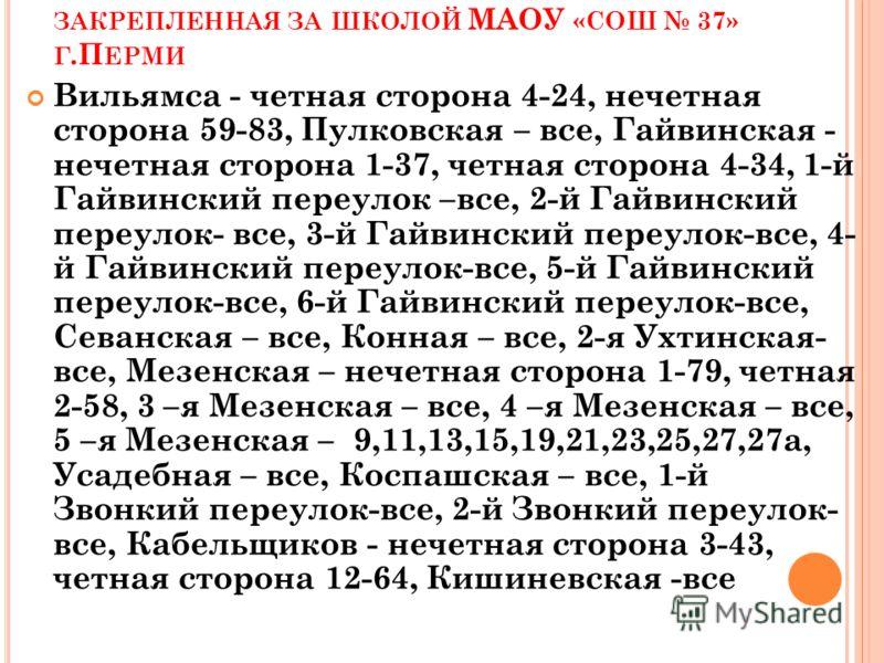 Т ЕРРИТОРИЯ, ЗАКРЕПЛЕННАЯ ЗА ШКОЛОЙ МАОУ «СОШ 37» Г.П ЕРМИ Вильямса - четная сторона 4-24, нечетная сторона 59-83, Пулковская – все, Гайвинская - нечетная сторона 1-37, четная сторона 4-34, 1-й Гайвинский переулок –все, 2-й Гайвинский переулок- все,