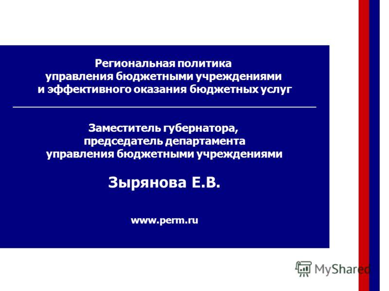 Региональная политика управления бюджетными учреждениями и эффективного оказания бюджетных услуг ____________________________________________ Заместитель губернатора, председатель департамента управления бюджетными учреждениями Зырянова Е.В. www.perm