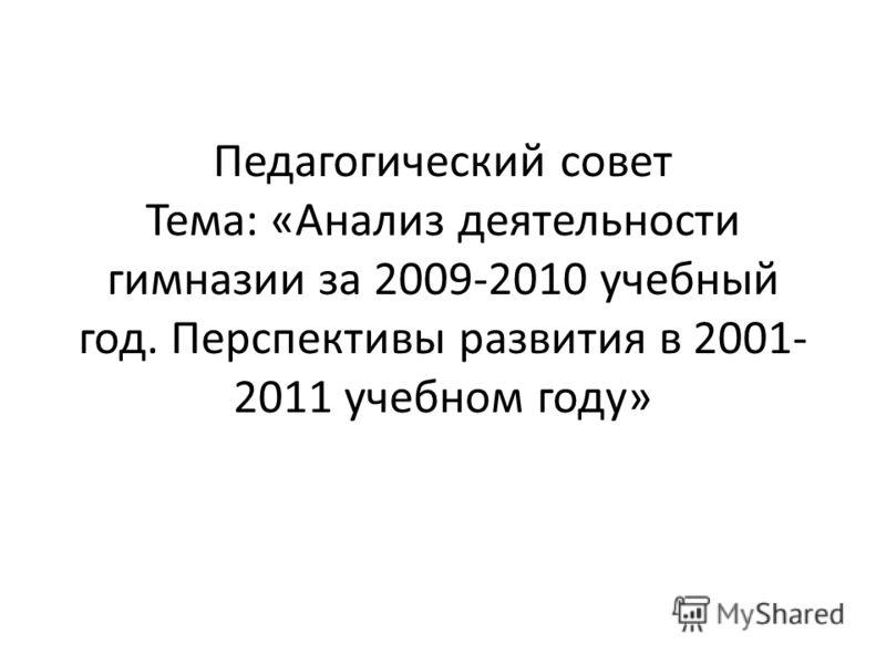 Педагогический совет Тема: «Анализ деятельности гимназии за 2009-2010 учебный год. Перспективы развития в 2001- 2011 учебном году»
