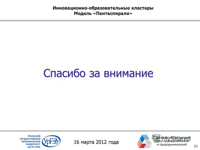 Спасибо за внимание 21 16 марта 2012 года Инновационно-образовательные кластеры Модель «Пентаспирали»