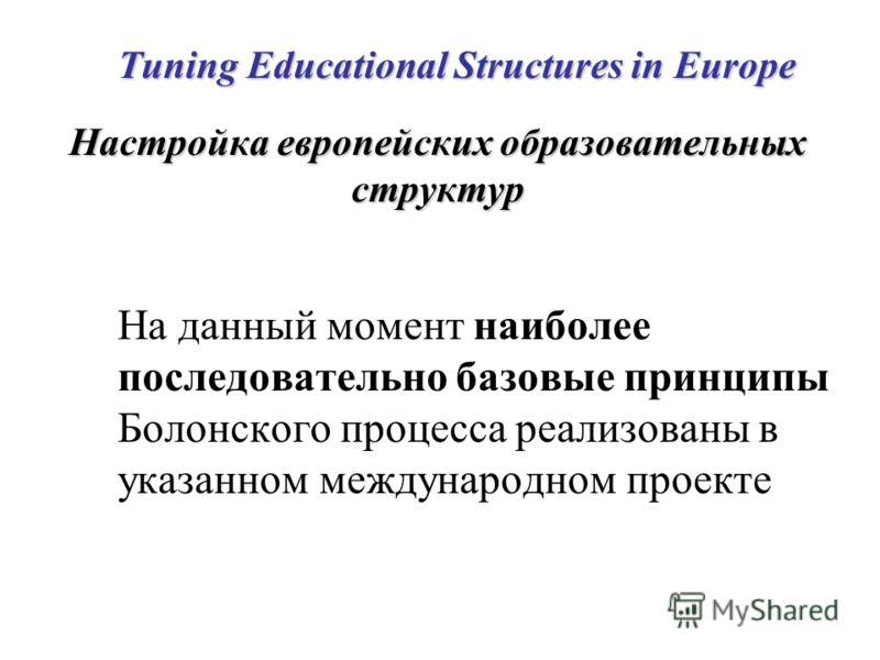 Tuning Educational Structures in Europe Настройка европейских образовательных структур На данный момент наиболее последовательно базовые принципы Болонского процесса реализованы в указанном международном проекте