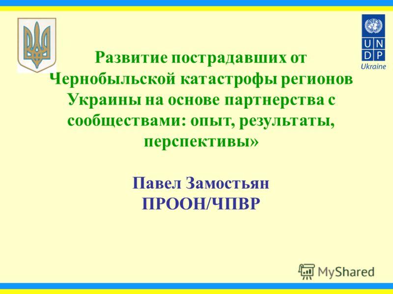Развитие пострадавших от Чернобыльской катастрофы регионов Украины на основе партнерства с сообществами: опыт, результаты, перспективы» Павел Замостьян ПРООН/ЧПВР