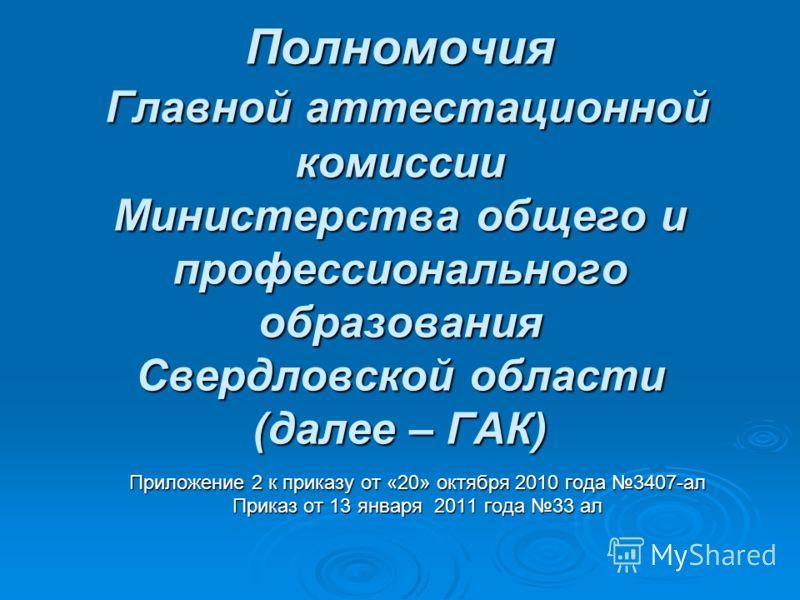 Полномочия Главной аттестационной комиссии Министерства общего и профессионального образования Свердловской области (далее – ГАК) Приложение 2 к приказу от «20» октября 2010 года 3407-ал Приказ от 13 января 2011 года 33 ал