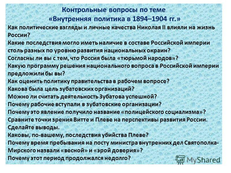 Контрольные вопросы по теме «Внутренняя политика в 1894–1904 гг.» Как политические взгляды и личные качества Николая II влияли на жизнь России? Какие последствия могло иметь наличие в составе Российской империи столь разных по уровню развития национа