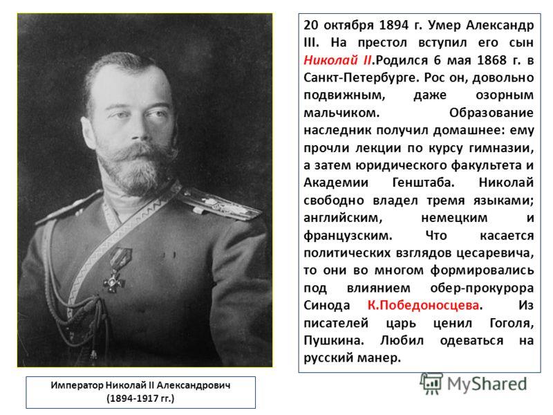 20 октября 1894 г. Умер Александр III. На престол вступил его сын Николай II.Родился 6 мая 1868 г. в Санкт-Петербурге. Рос он, довольно подвижным, даже озорным мальчиком. Образование наследник получил домашнее: ему прочли лекции по курсу гимназии, а