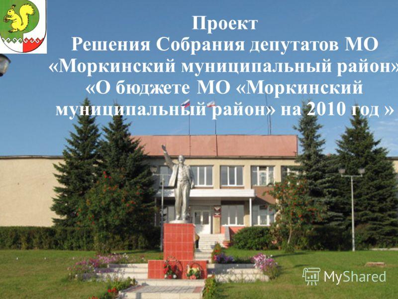 Проект Решения Собрания депутатов МО «Моркинский муниципальный район» «О бюджете МО «Моркинский муниципальный район» на 2010 год »