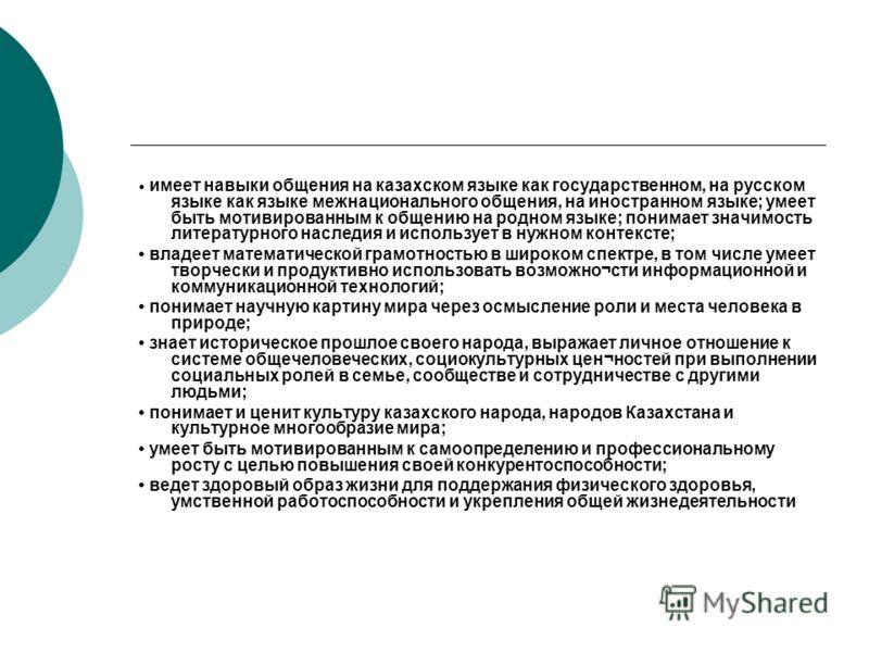 имеет навыки общения на казахском языке как государственном, на русском языке как языке межнационального общения, на иностранном языке; умеет быть мотивированным к общению на родном языке; понимает значимость литературного наследия и использует в нуж