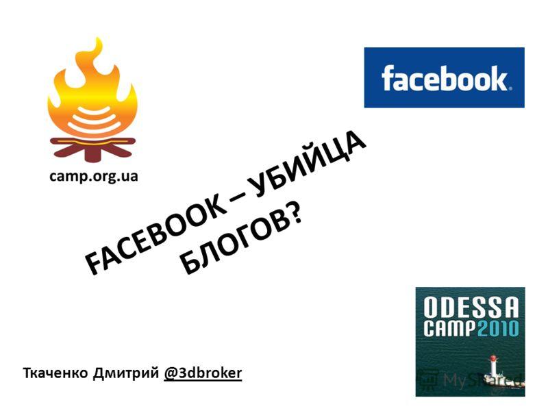 FACEBOOK – УБИЙЦА БЛОГОВ? Ткаченко Дмитрий @3dbroker