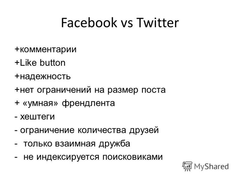 Facebook vs Twitter +комментарии +Like button +надежность +нет ограничений на размер поста + «умная» френдлента - хештеги - ограничение количества друзей -только взаимная дружба -не индексируется поисковиками