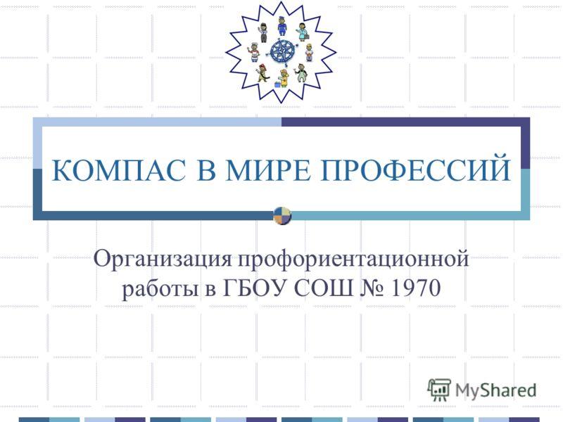 КОМПАС В МИРЕ ПРОФЕССИЙ Организация профориентационной работы в ГБОУ СОШ 1970