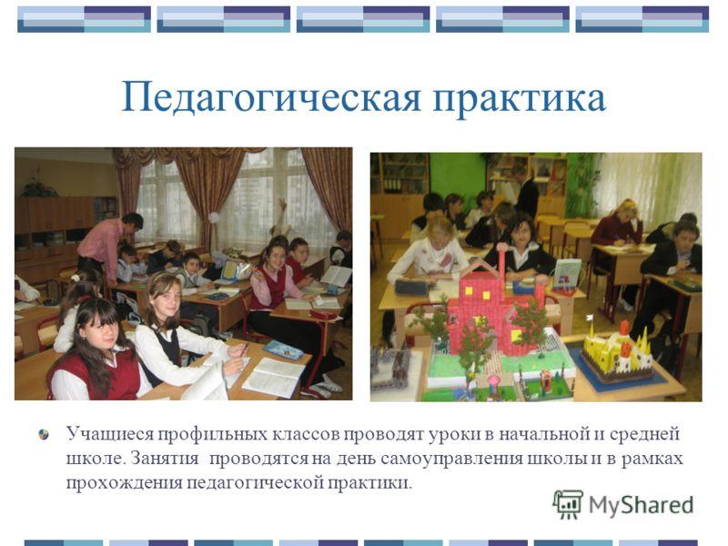 Педагогическая практика Учащиеся профильных классов проводят уроки в начальной и средней школе. Занятия проводятся на день самоуправления школы и в рамках прохождения педагогической практики.