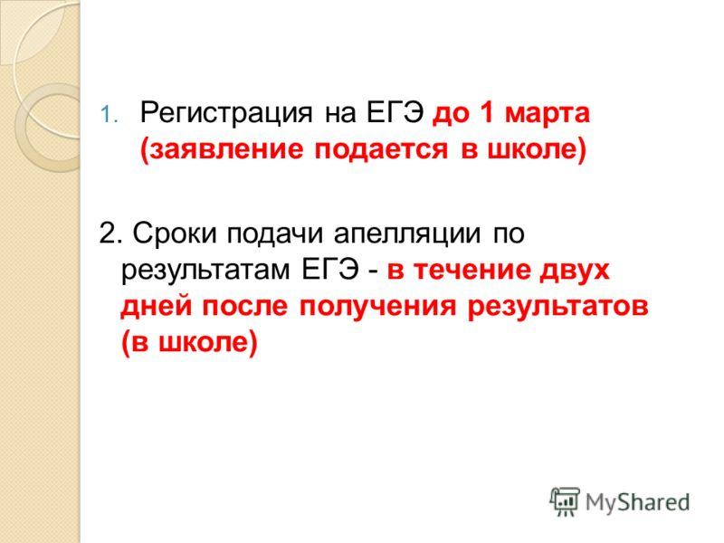 1. Регистрация на ЕГЭ до 1 марта (заявление подается в школе) 2. Сроки подачи апелляции по результатам ЕГЭ - в течение двух дней после получения результатов (в школе)