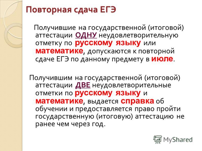 Повторная сдача ЕГЭ Получившие на государственной ( итоговой ) аттестации ОДНУ неудовлетворительную отметку по русскому языку или математике, допускаются к повторной сдаче ЕГЭ по данному предмету в июле. Получившим на государственной ( итоговой ) атт