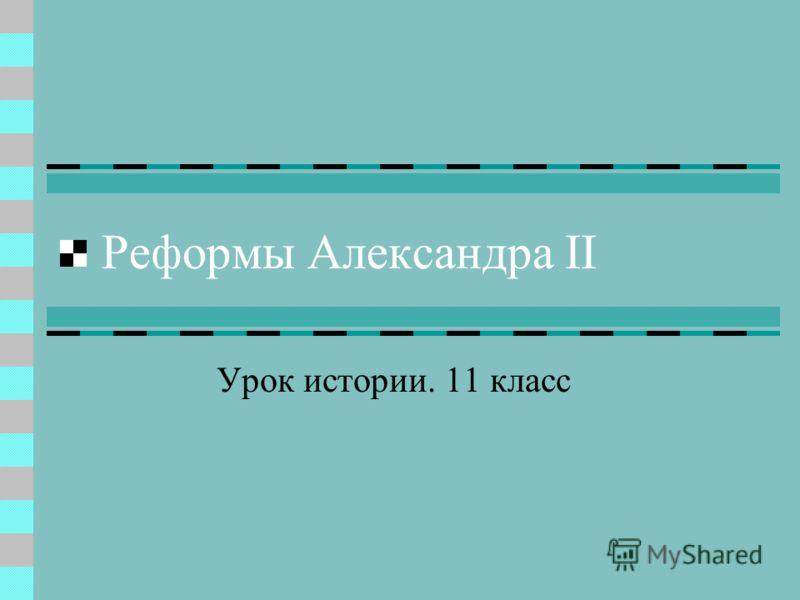 Реформы Александра II Урок истории. 11 класс