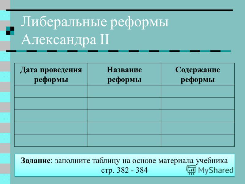 Либеральные реформы Александра II Дата проведения реформы Название реформы Содержание реформы Задание: заполните таблицу на основе материала учебника стр. 382 - 384