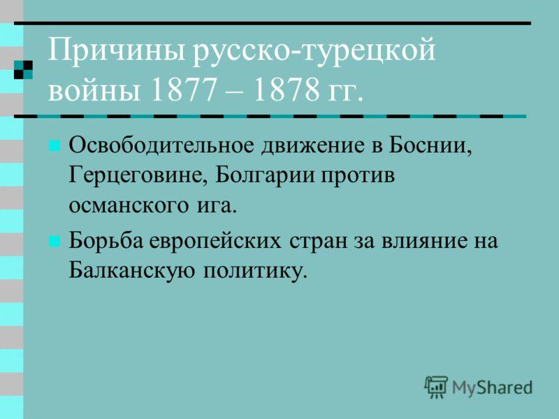 Причины русско-турецкой войны 1877 – 1878 гг. Освободительное движение в Боснии, Герцеговине, Болгарии против османского ига. Борьба европейских стран за влияние на Балканскую политику.