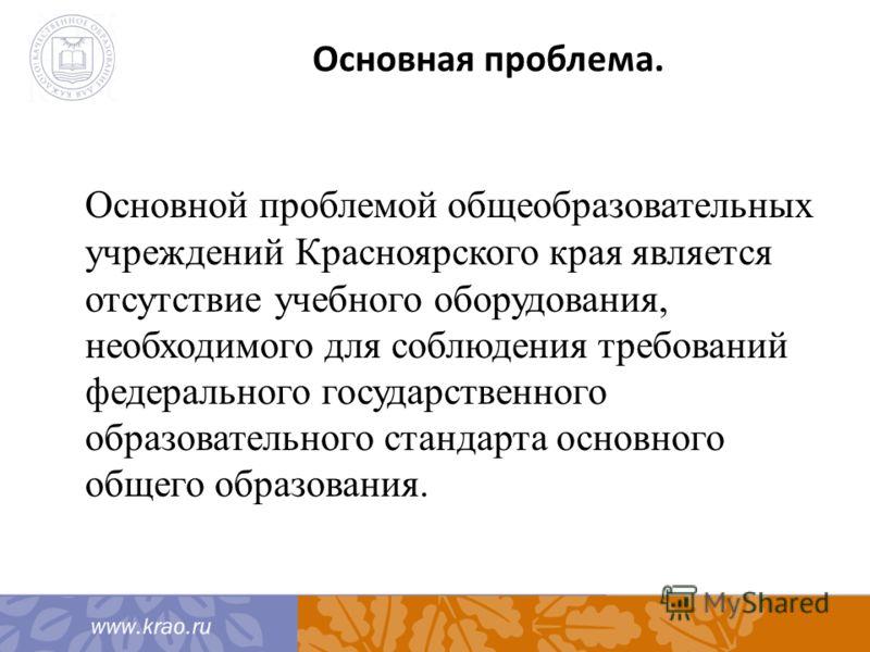 Основная проблема. Основной проблемой общеобразовательных учреждений Красноярского края является отсутствие учебного оборудования, необходимого для соблюдения требований федерального государственного образовательного стандарта основного общего образо