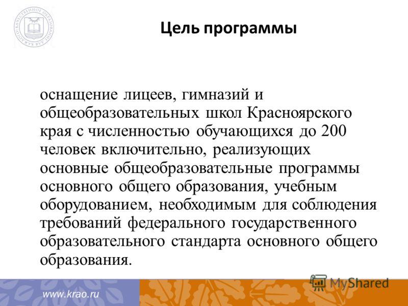 Цель программы оснащение лицеев, гимназий и общеобразовательных школ Красноярского края с численностью обучающихся до 200 человек включительно, реализующих основные общеобразовательные программы основного общего образования, учебным оборудованием, не