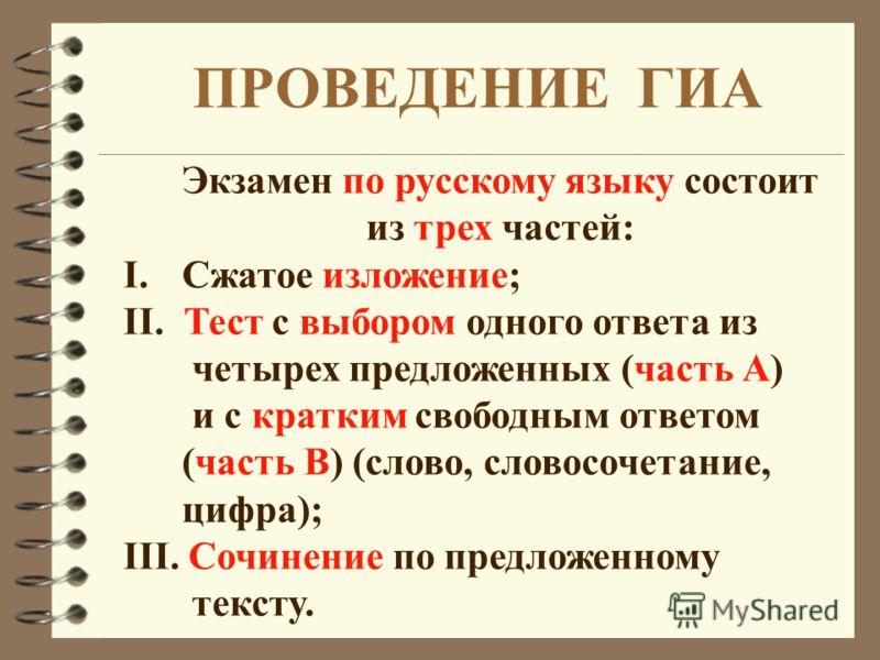 ПРОВЕДЕНИЕ ГИА Экзамен по русскому языку состоит из трех частей: I. I.Сжатое изложение; II. Тест с выбором одного ответа из четырех предложенных (часть А) и с кратким свободным ответом (часть В) (слово, словосочетание, цифра); III. Сочинение по предл