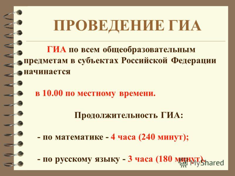 ГИА по всем общеобразовательным предметам в субъектах Российской Федерации начинается в 10.00 по местному времени. Продолжительность ГИА: - по математике - 4 часа (240 минут); - по русскому языку - 3 часа (180 минут). ПРОВЕДЕНИЕ ГИА
