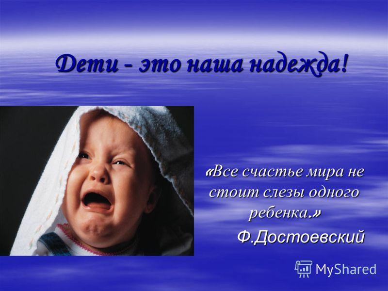 Дети - это наша надежда! « Все счастье мира не стоит слезы одного ребенка.» Ф.Достоевский