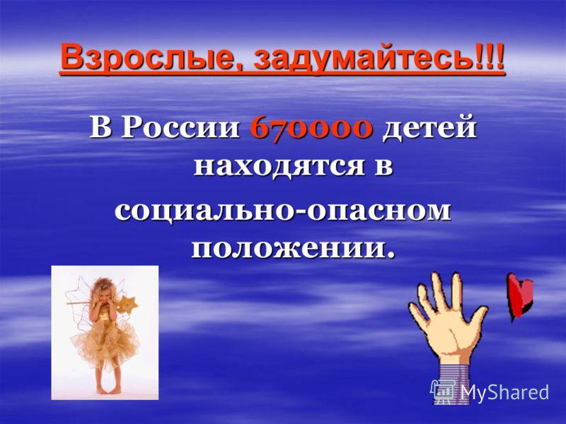 Взрослые, задумайтесь!!! В России 670000 детей находятся в социально-опасном положении.