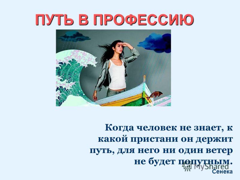 ПУТЬ В ПРОФЕССИЮ Когда человек не знает, к какой пристани он держит путь, для него ни один ветер не будет попутным. Сенека