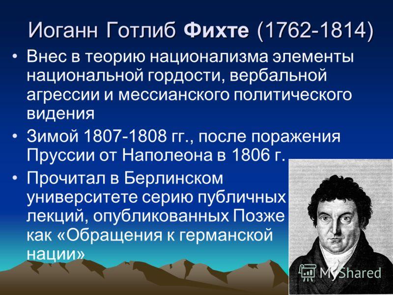 Иоганн Готлиб Фихте (1762-1814) Внес в теорию национализма элементы национальной гордости, вербальной агрессии и мессианского политического видения Зимой 1807-1808 гг., после поражения Пруссии от Наполеона в 1806 г. Прочитал в Берлинском университете
