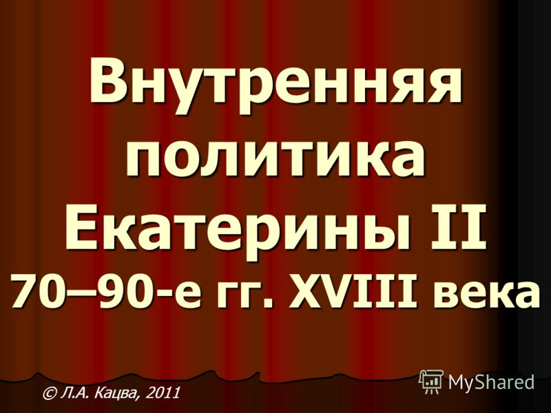 Внутренняя политика Екатерины II 70–90-е гг. XVIII века © Л.А. Кацва, 2011