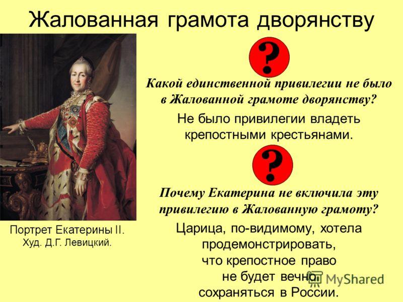 Жалованная грамота дворянству Какой единственной привилегии не было в Жалованной грамоте дворянству? Не было привилегии владеть крепостными крестьянами. Почему Екатерина не включила эту привилегию в Жалованную грамоту? Царица, по-видимому, хотела про