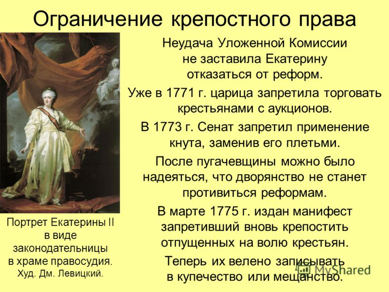 Ограничение крепостного права Неудача Уложенной Комиссии не заставила Екатерину отказаться от реформ. Уже в 1771 г. царица запретила торговать крестьянами с аукционов. В 1773 г. Сенат запретил применение кнута, заменив его плетьми. После пугачевщины
