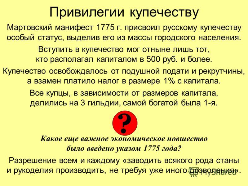 Привилегии купечеству Мартовский манифест 1775 г. присвоил русскому купечеству особый статус, выделив его из массы городского населения. Вступить в купечество мог отныне лишь тот, кто располагал капиталом в 500 руб. и более. Купечество освобождалось